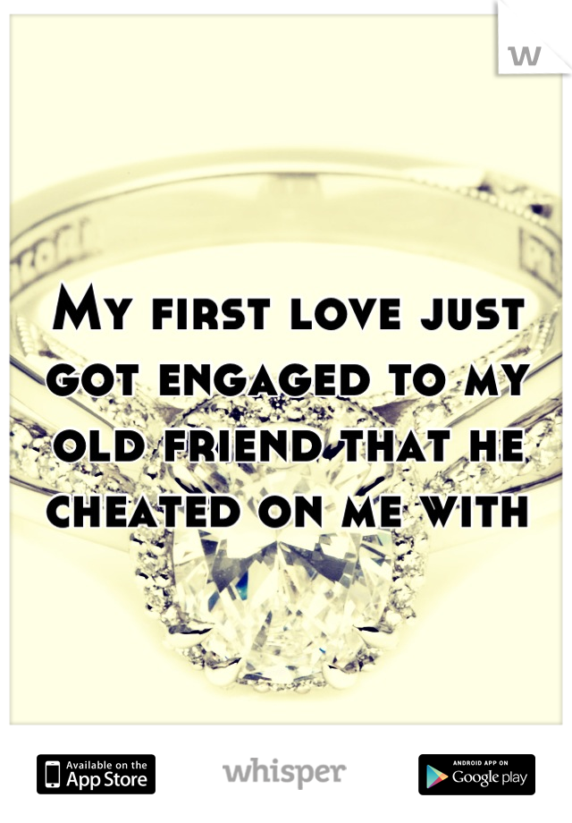 My first love just got engaged to my old friend that he cheated on me with