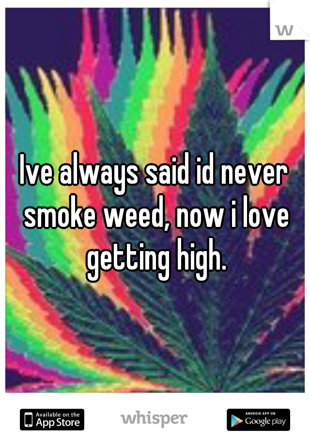 Ive always said id never smoke weed, now i love getting high.