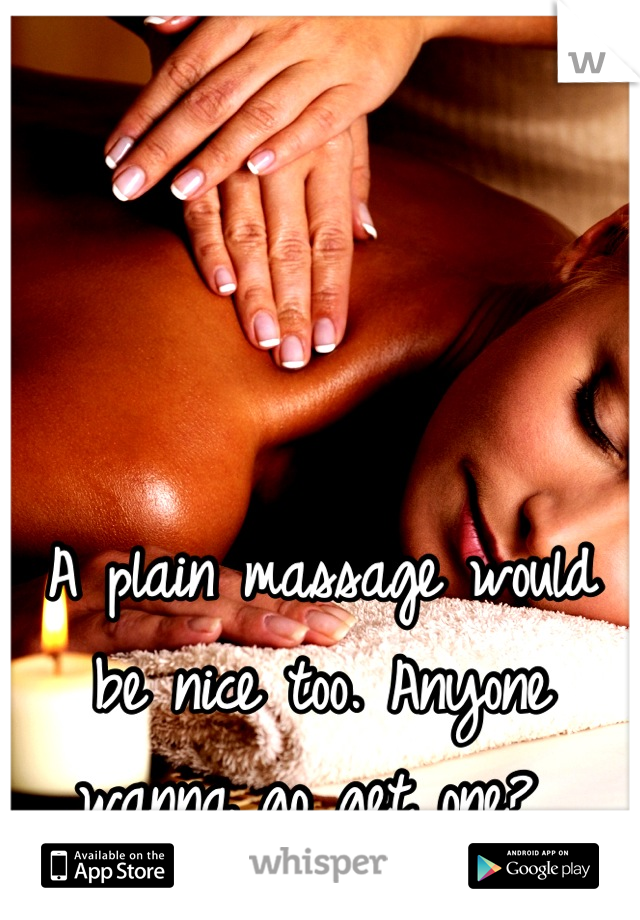 A plain massage would be nice too. Anyone wanna go get one?