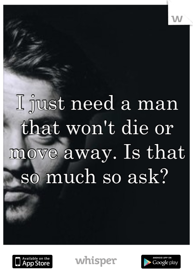 I just need a man that won't die or move away. Is that so much so ask?
