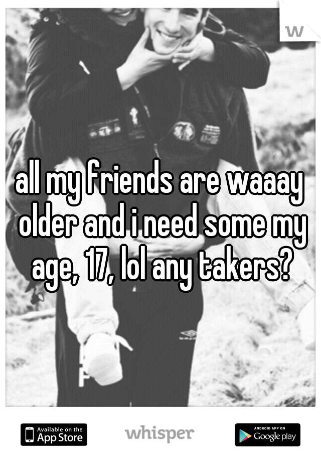 all my friends are waaay older and i need some my age, 17, lol any takers?