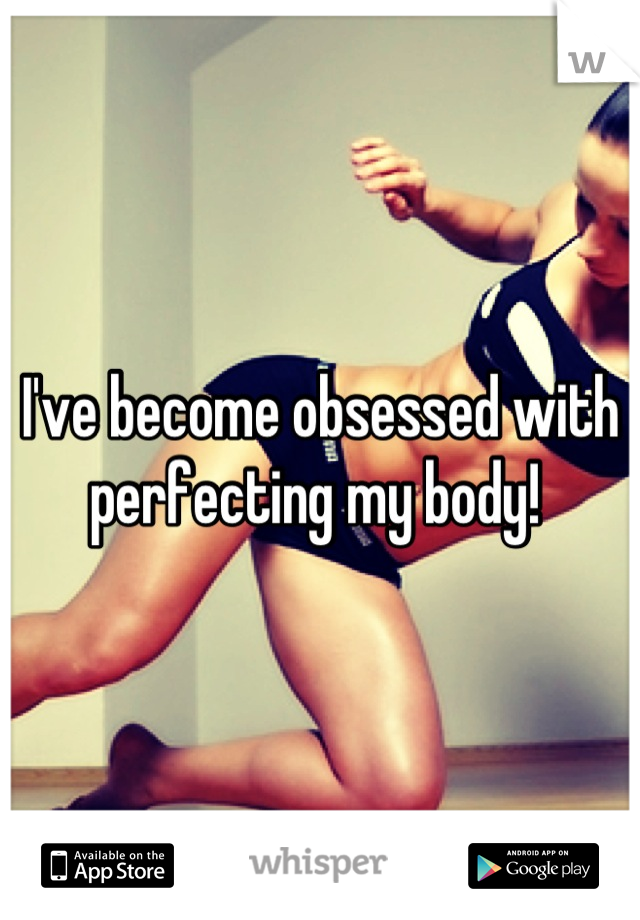 I've become obsessed with perfecting my body!