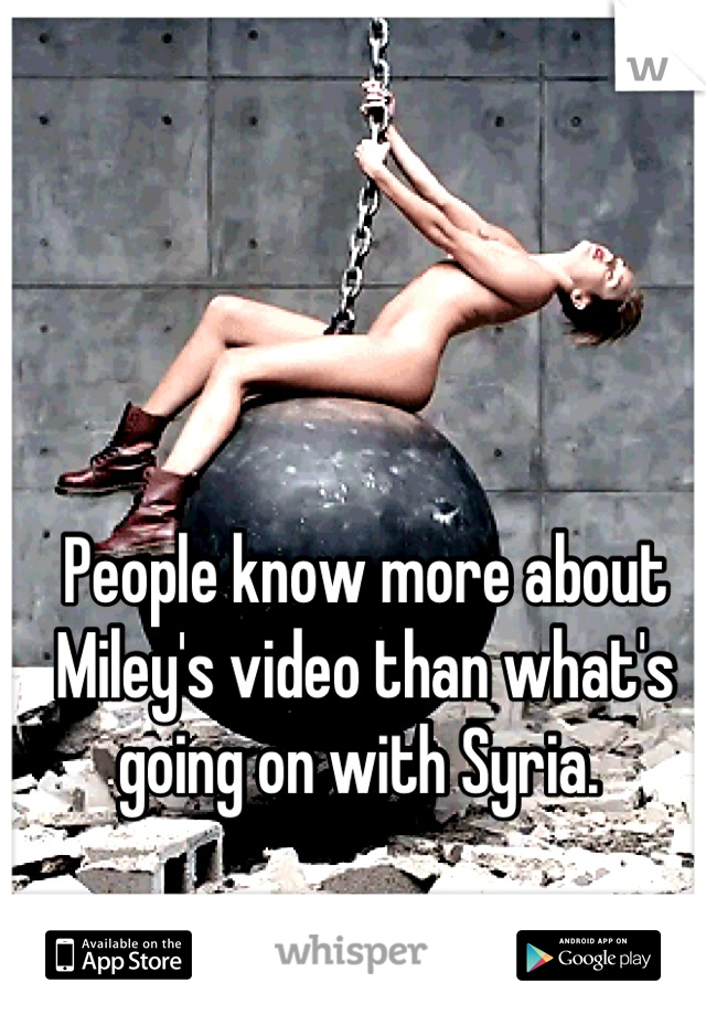 People know more about Miley's video than what's going on with Syria.