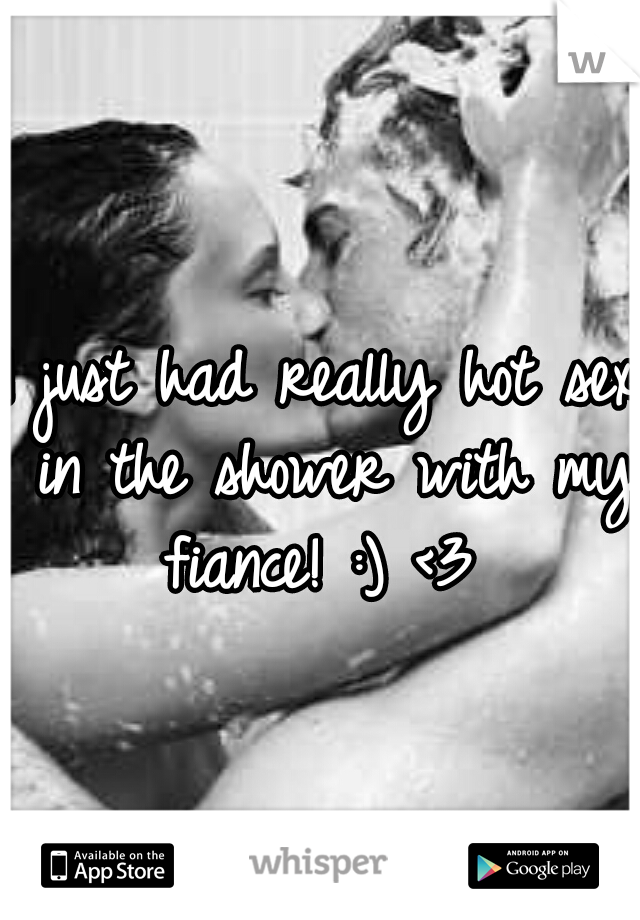 I just had really hot sex in the shower with my fiance! :) <3
