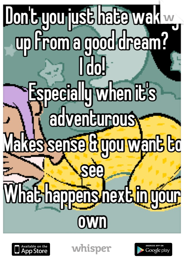 """Don't you just hate waking up from a good dream?  I do! Especially when it's adventurous  Makes sense & you want to see What happens next in your own """"Movie"""""""