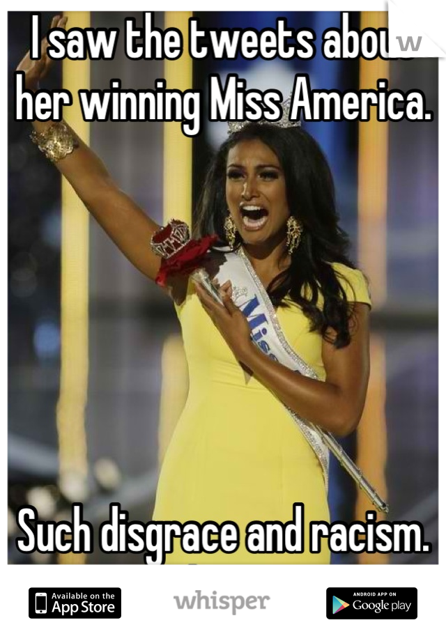 I saw the tweets about her winning Miss America.        Such disgrace and racism. It needs to stop.