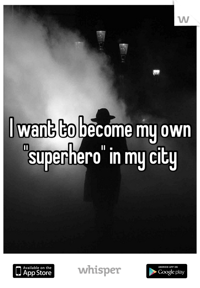 "I want to become my own ""superhero"" in my city"