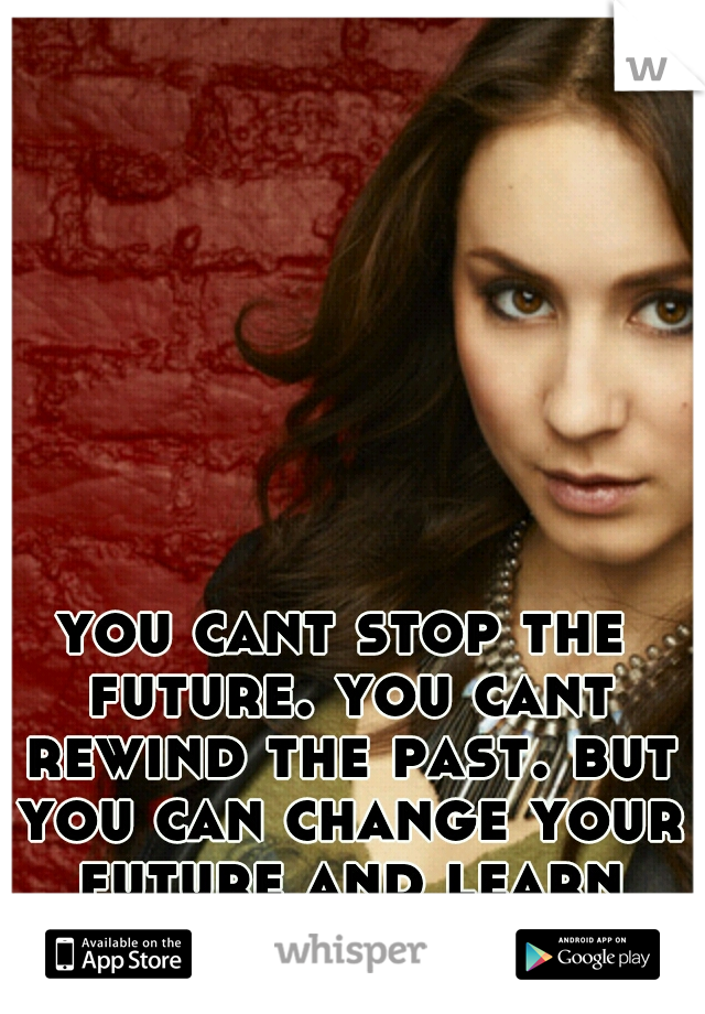 you cant stop the future. you cant rewind the past. but you can change your future and learn from your past. <3