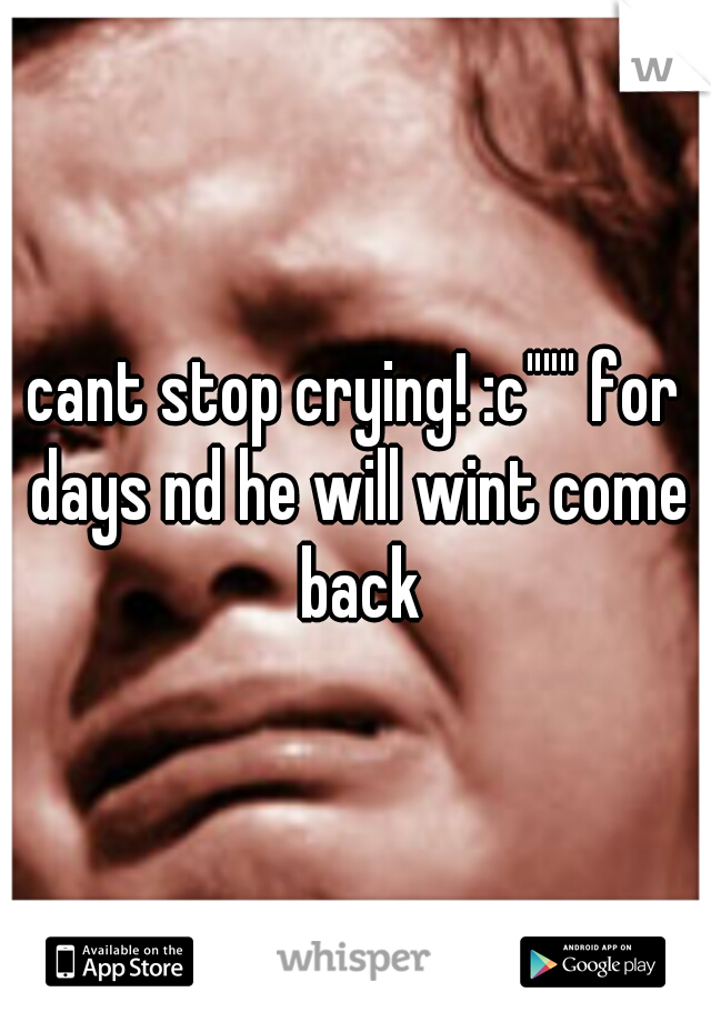 "cant stop crying! :c"""""" for days nd he will wint come back"