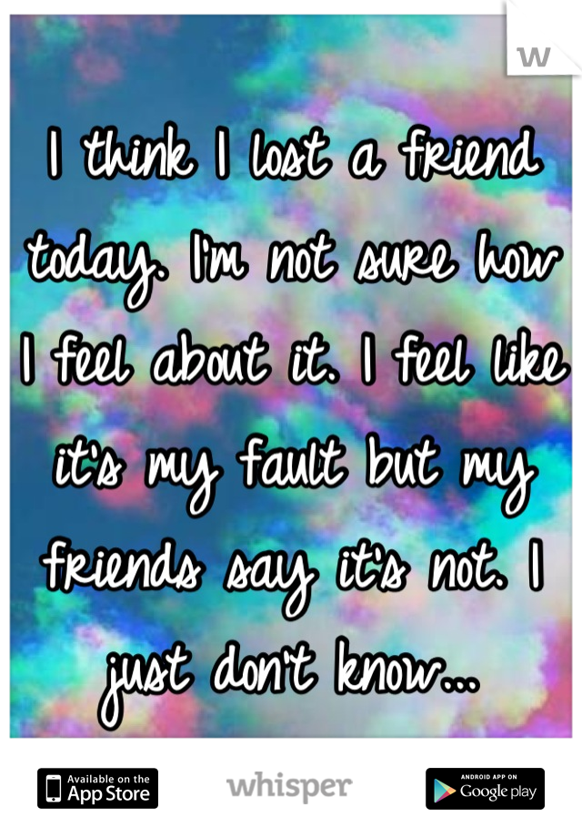 I think I lost a friend today. I'm not sure how I feel about it. I feel like it's my fault but my friends say it's not. I just don't know...