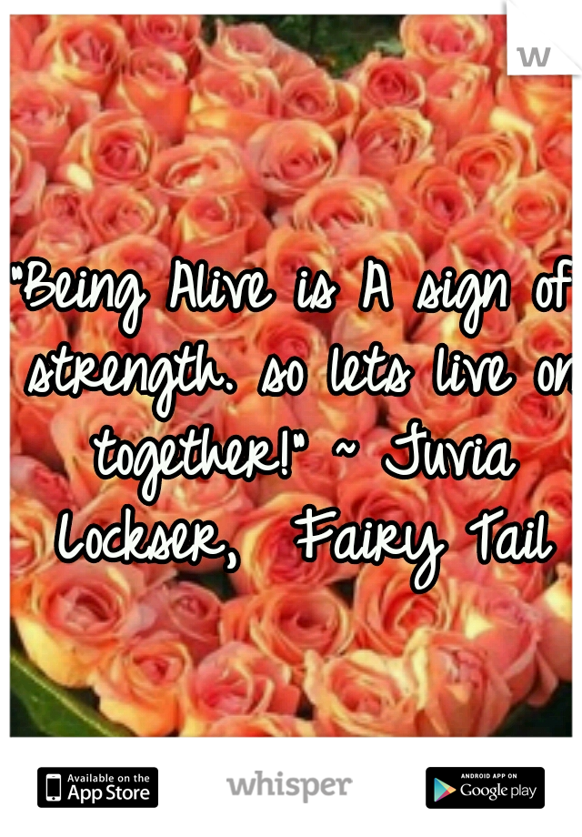 """""""Being Alive is A sign of strength. so lets live on together!"""" ~ Juvia Lockser,  Fairy Tail"""