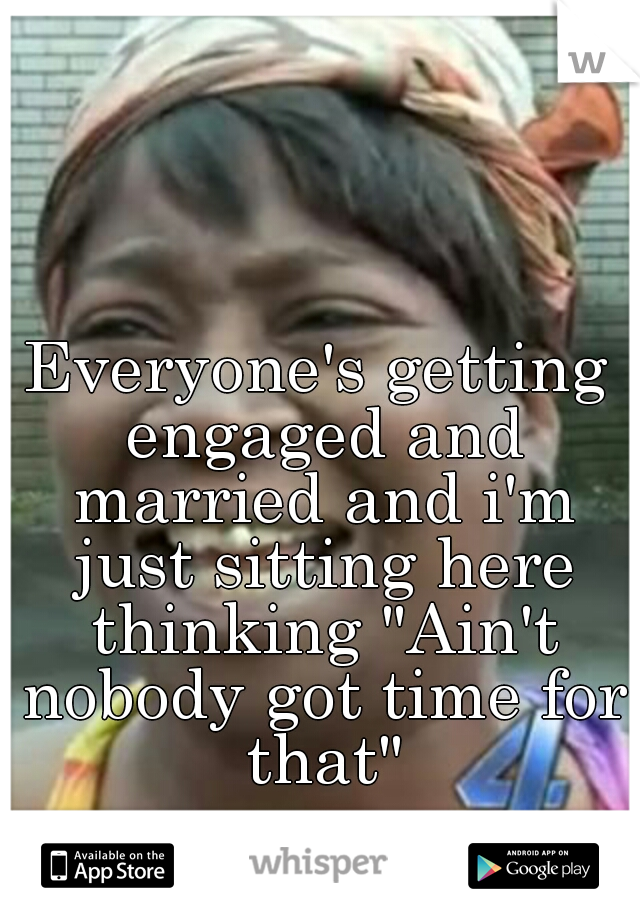 "Everyone's getting engaged and married and i'm just sitting here thinking ""Ain't nobody got time for that"""