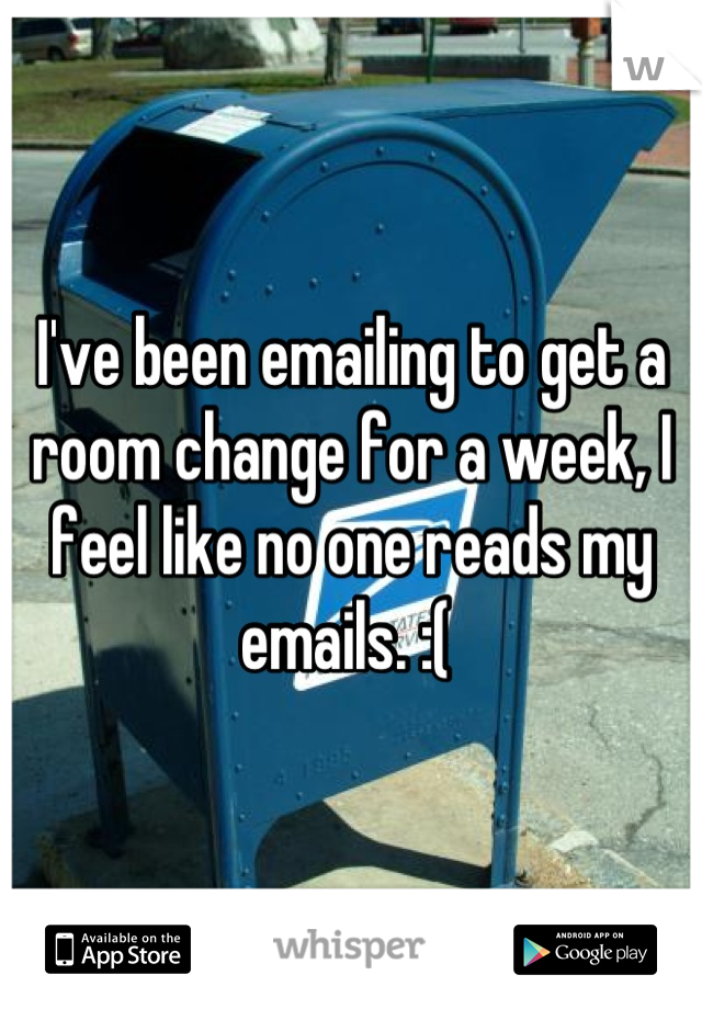 I've been emailing to get a room change for a week, I feel like no one reads my emails. :(