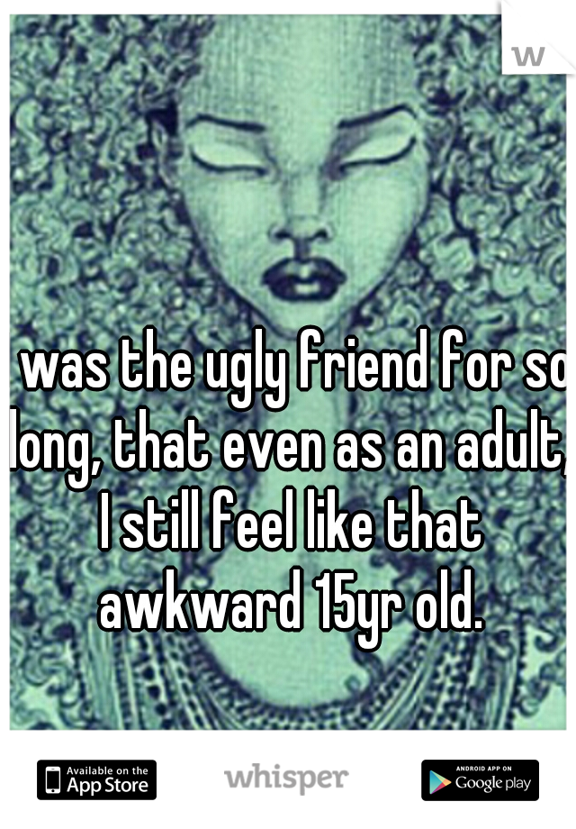 I was the ugly friend for so long, that even as an adult, I still feel like that awkward 15yr old.