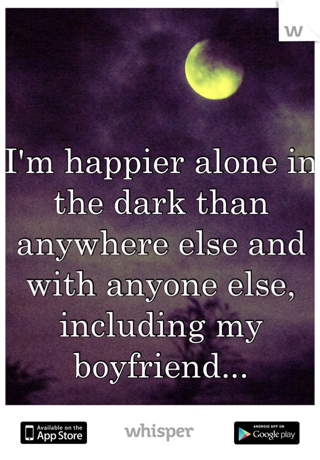 I'm happier alone in the dark than anywhere else and with anyone else, including my boyfriend...