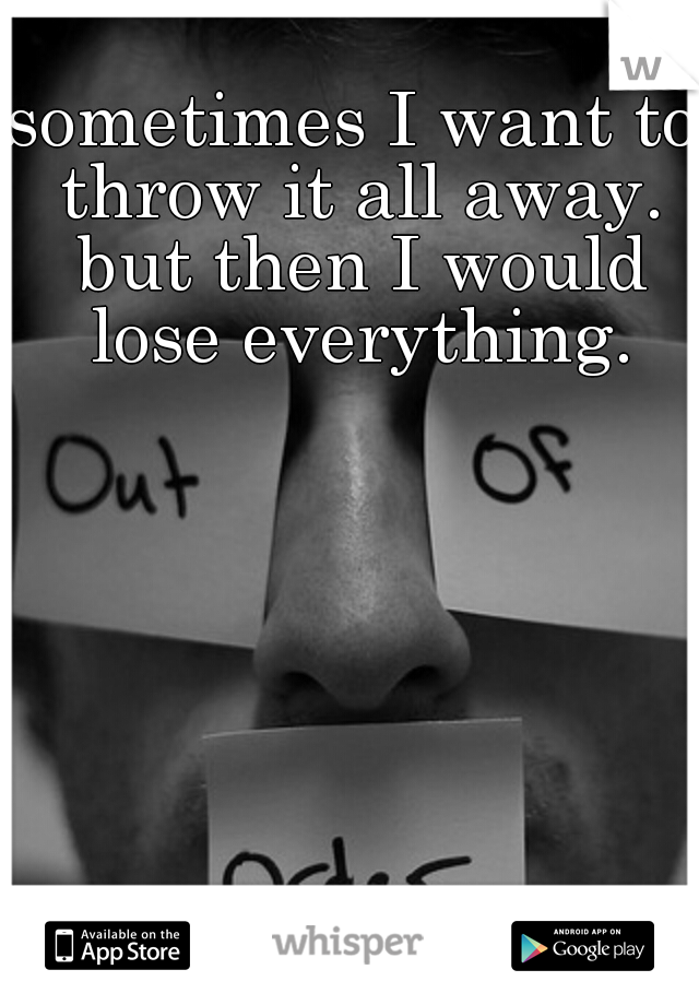 sometimes I want to throw it all away. but then I would lose everything.