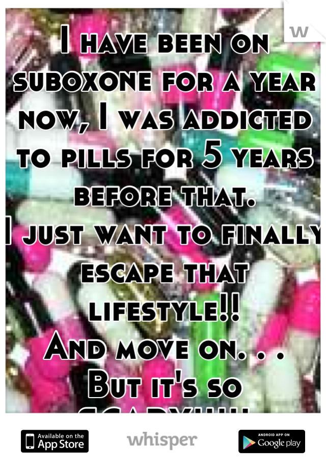 I have been on suboxone for a year now, I was addicted to pills for 5 years before that. I just want to finally escape that lifestyle!!  And move on. . . But it's so SCARY!!!!!