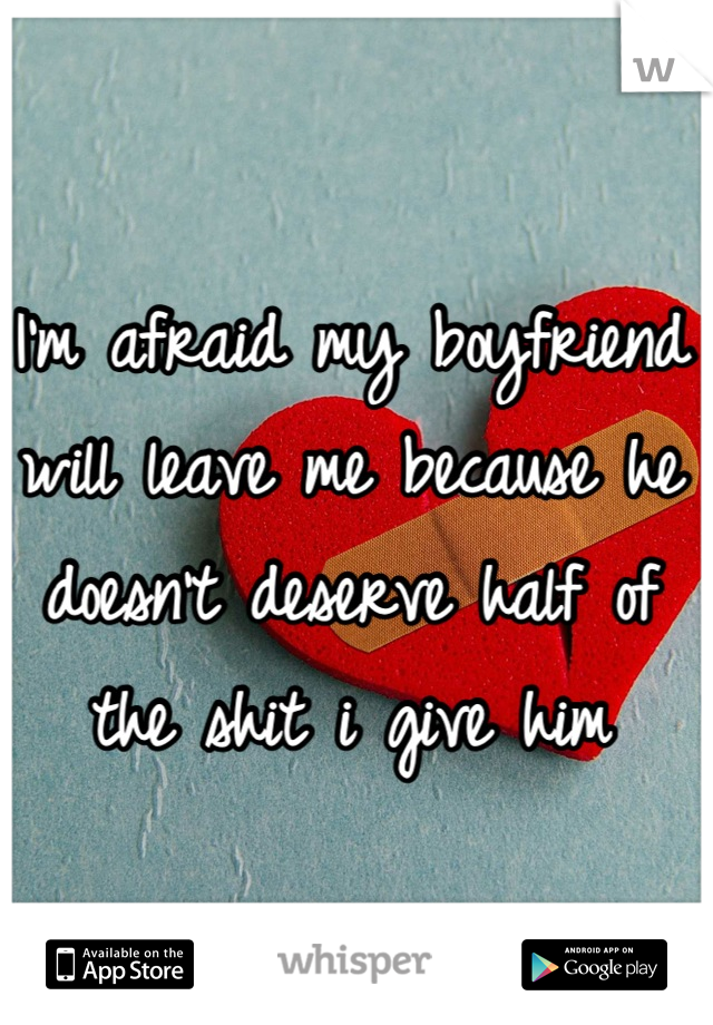 I'm afraid my boyfriend will leave me because he doesn't deserve half of the shit i give him