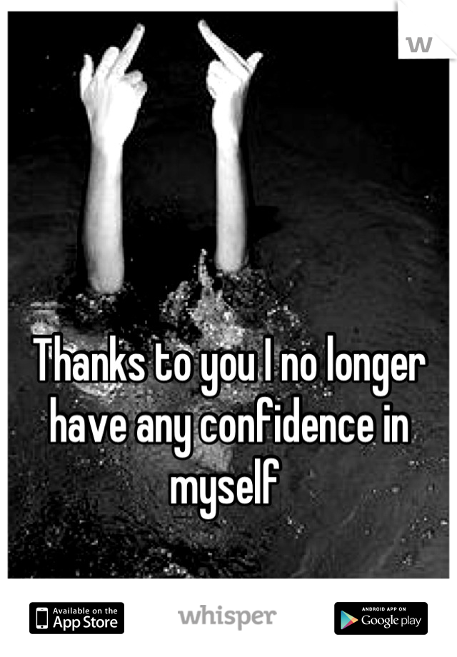 Thanks to you I no longer have any confidence in myself