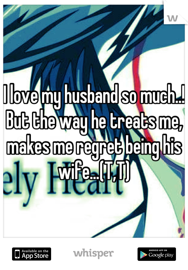 I love my husband so much..! But the way he treats me, makes me regret being his wife...(T,T)