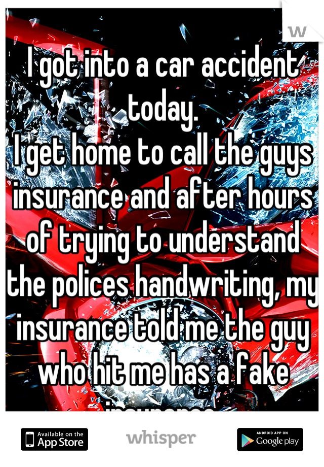 I got into a car accident today. I get home to call the guys insurance and after hours of trying to understand the polices handwriting, my insurance told me the guy who hit me has a fake insurance.