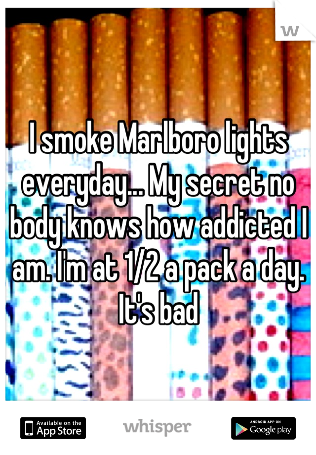 I smoke Marlboro lights everyday... My secret no body knows how addicted I am. I'm at 1/2 a pack a day. It's bad