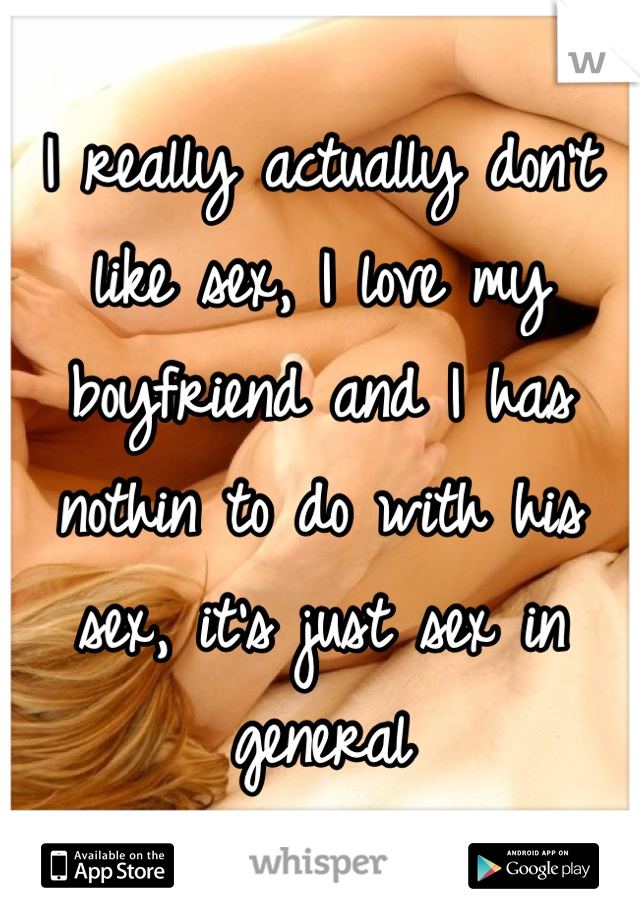I really actually don't like sex, I love my boyfriend and I has nothin to do with his sex, it's just sex in general