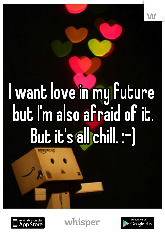 I want love in my future but I'm also afraid of it. But it's all chill. :-)