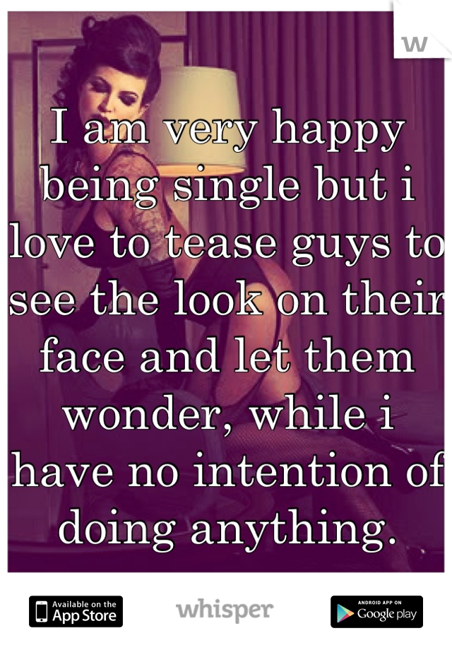 I am very happy being single but i love to tease guys to see the look on their face and let them wonder, while i have no intention of doing anything.