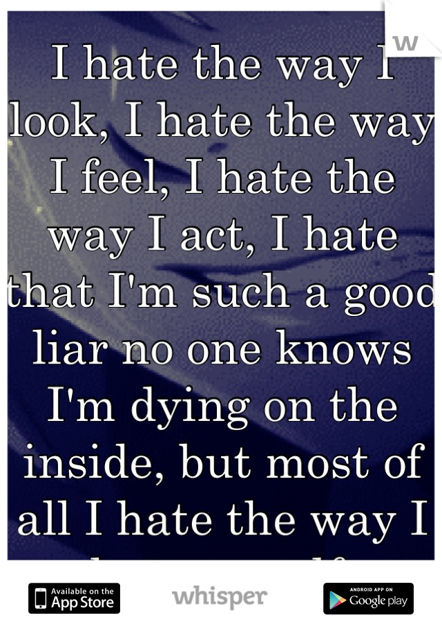 I hate the way I look, I hate the way I feel, I hate the way I act, I hate that I'm such a good liar no one knows I'm dying on the inside, but most of all I hate the way I hate myself
