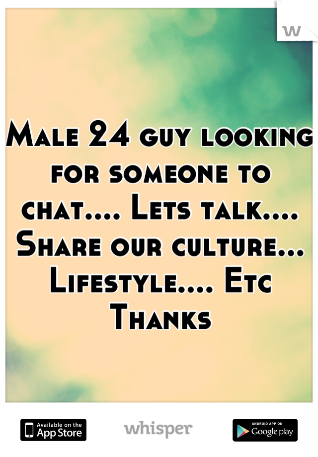Male 24 guy looking for someone to chat.... Lets talk.... Share our culture... Lifestyle.... Etc  Thanks