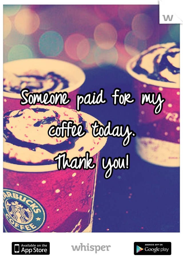 Someone paid for my coffee today.  Thank you!