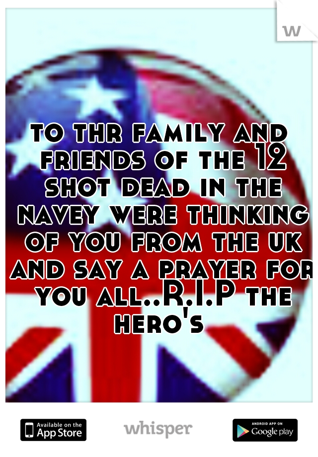 to thr family and friends of the 12 shot dead in the navey were thinking of you from the uk and say a prayer for you all..R.I.P the hero's