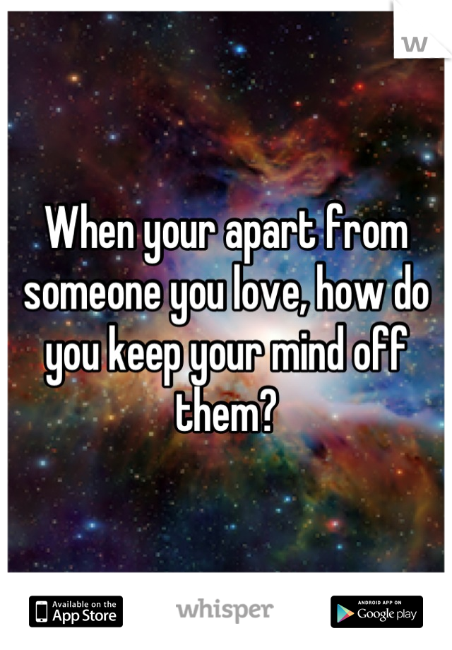 When your apart from someone you love, how do you keep your mind off them?