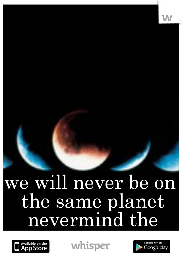 we will never be on the same planet nevermind the same page!