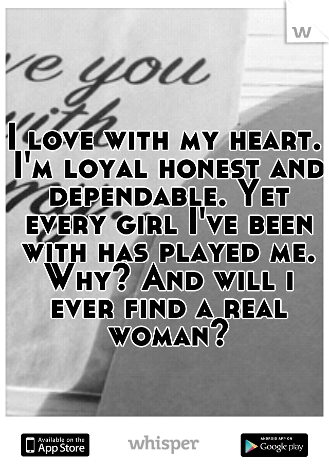 I love with my heart. I'm loyal honest and dependable. Yet every girl I've been with has played me. Why? And will i ever find a real woman?