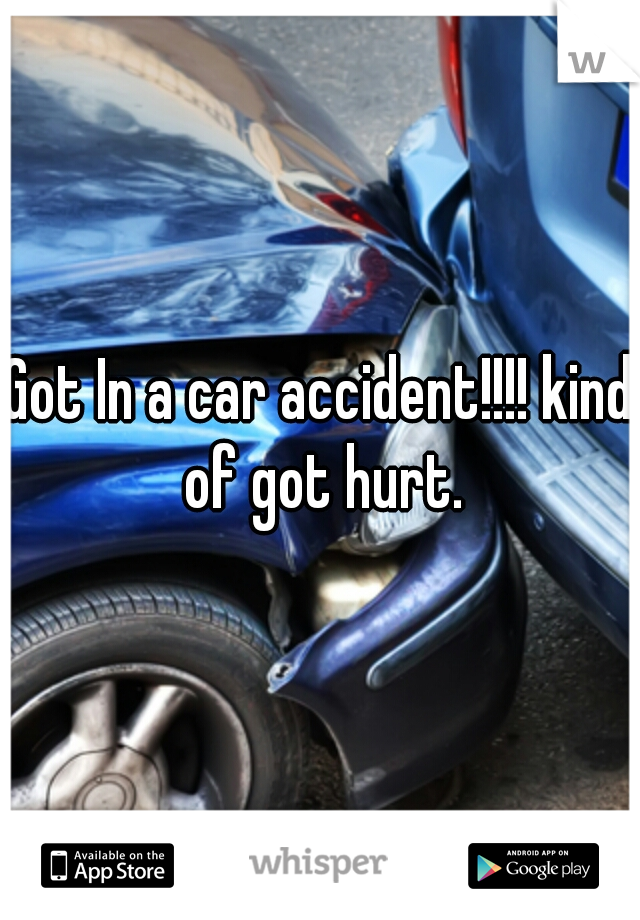 Got In a car accident!!!! kind of got hurt.