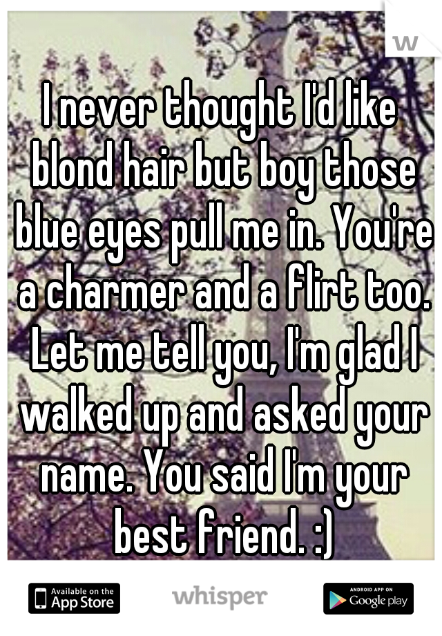 I never thought I'd like blond hair but boy those blue eyes pull me in. You're a charmer and a flirt too. Let me tell you, I'm glad I walked up and asked your name. You said I'm your best friend. :)