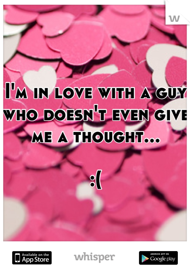 I'm in love with a guy who doesn't even give me a thought...  :(