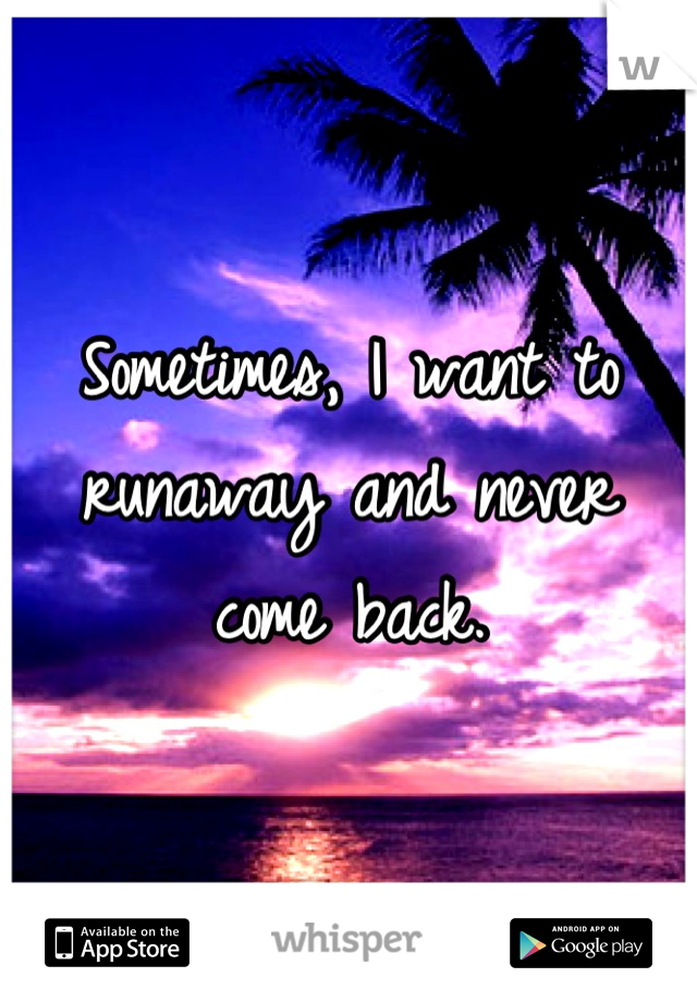 Sometimes, I want to runaway and never come back.