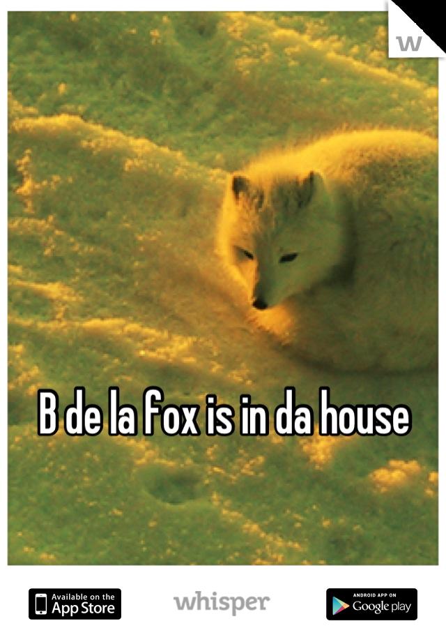 B de la fox is in da house