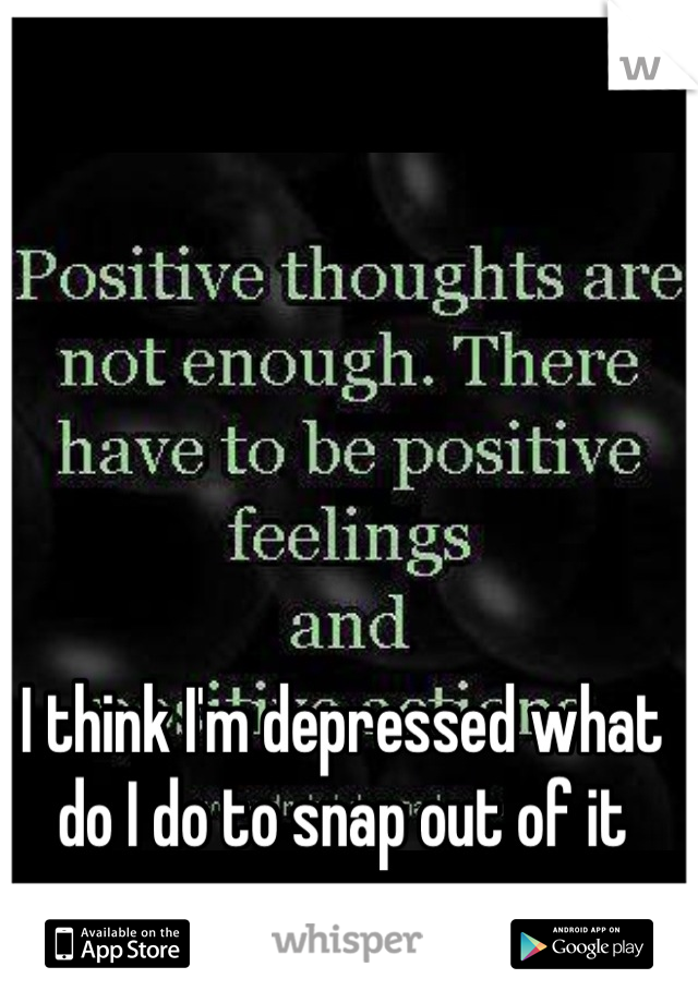 I think I'm depressed what do I do to snap out of it