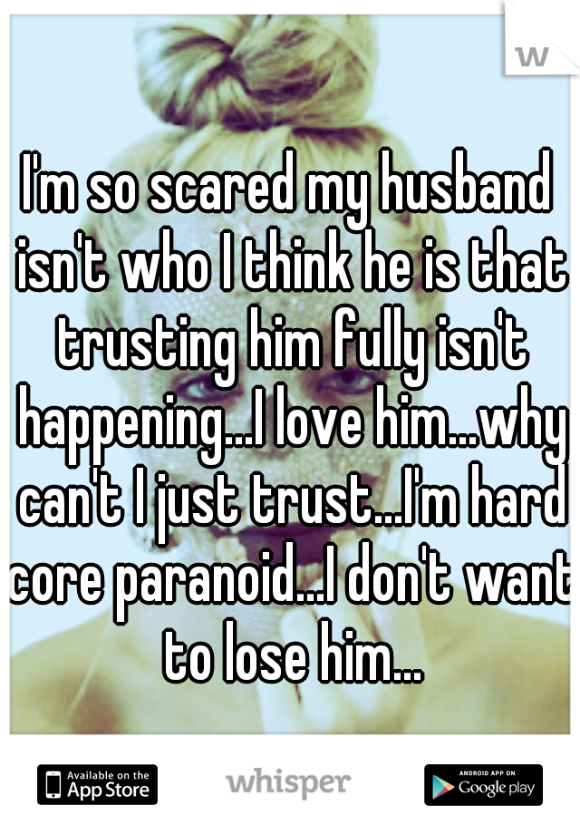 I'm so scared my husband isn't who I think he is that trusting him fully isn't happening...I love him...why can't I just trust...I'm hard core paranoid...I don't want to lose him...