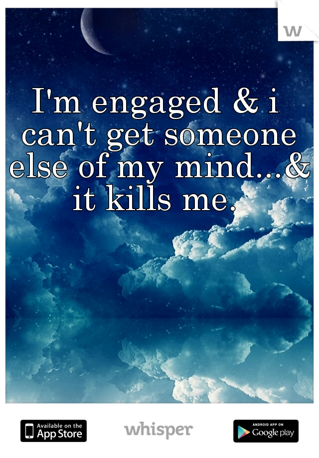 I'm engaged & i can't get someone else of my mind...& it kills me.