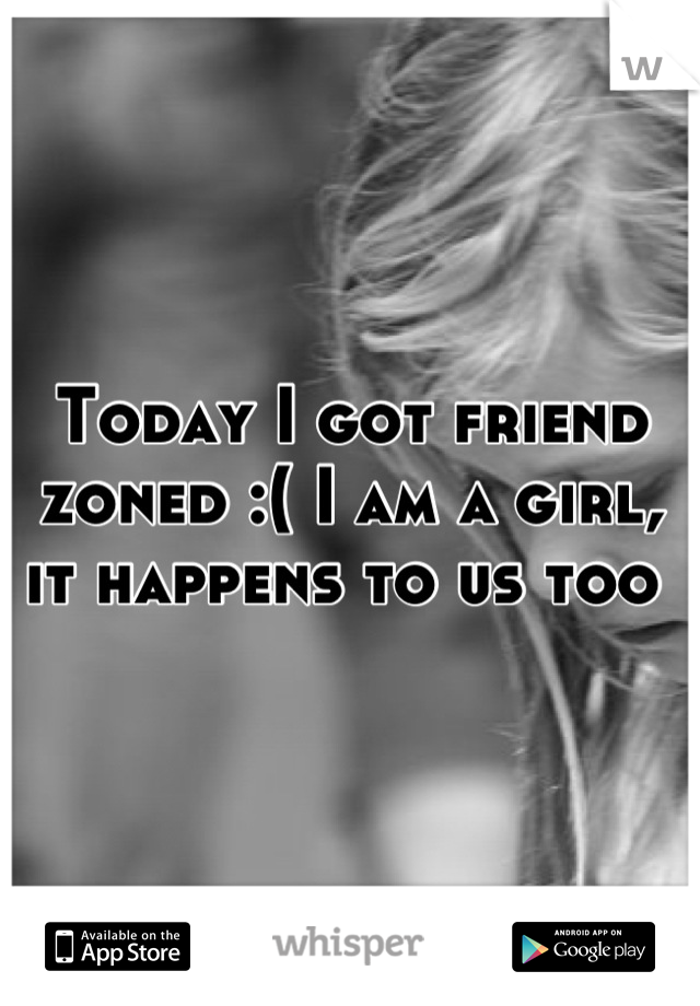 Today I got friend zoned :( I am a girl, it happens to us too