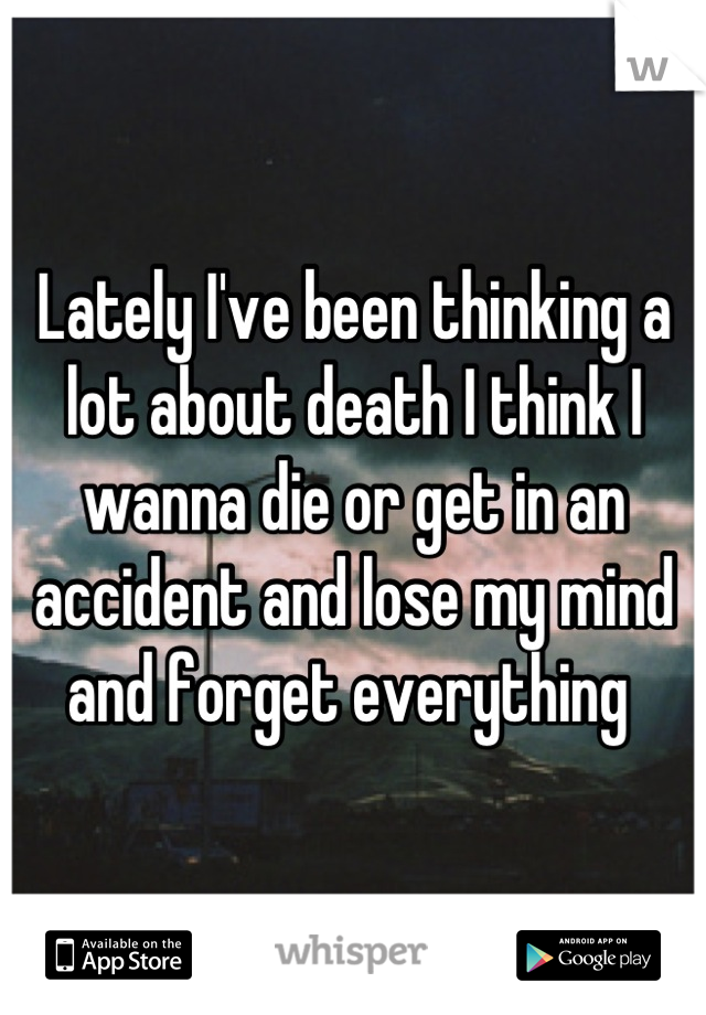 Lately I've been thinking a lot about death I think I wanna die or get in an accident and lose my mind and forget everything