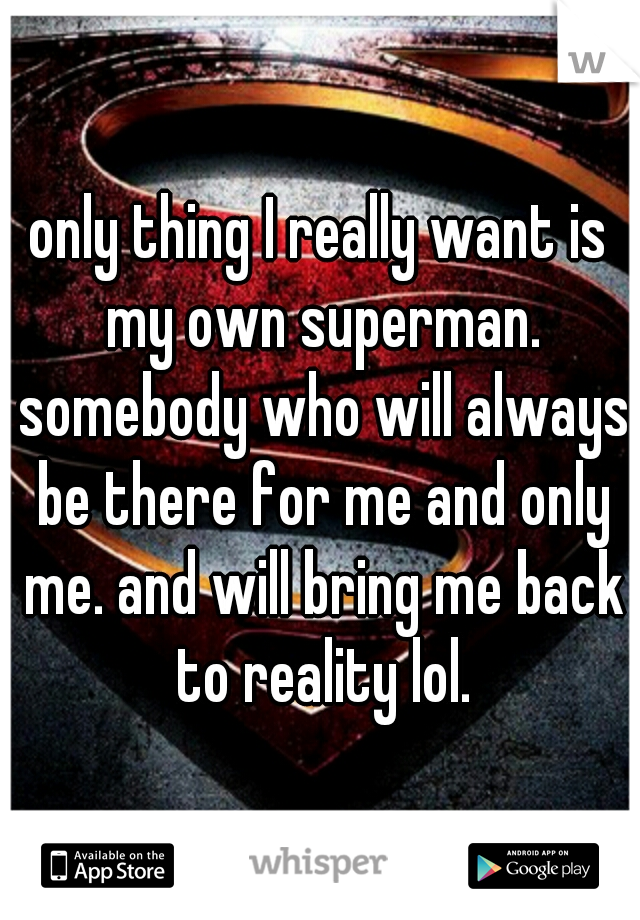 only thing I really want is my own superman. somebody who will always be there for me and only me. and will bring me back to reality lol.