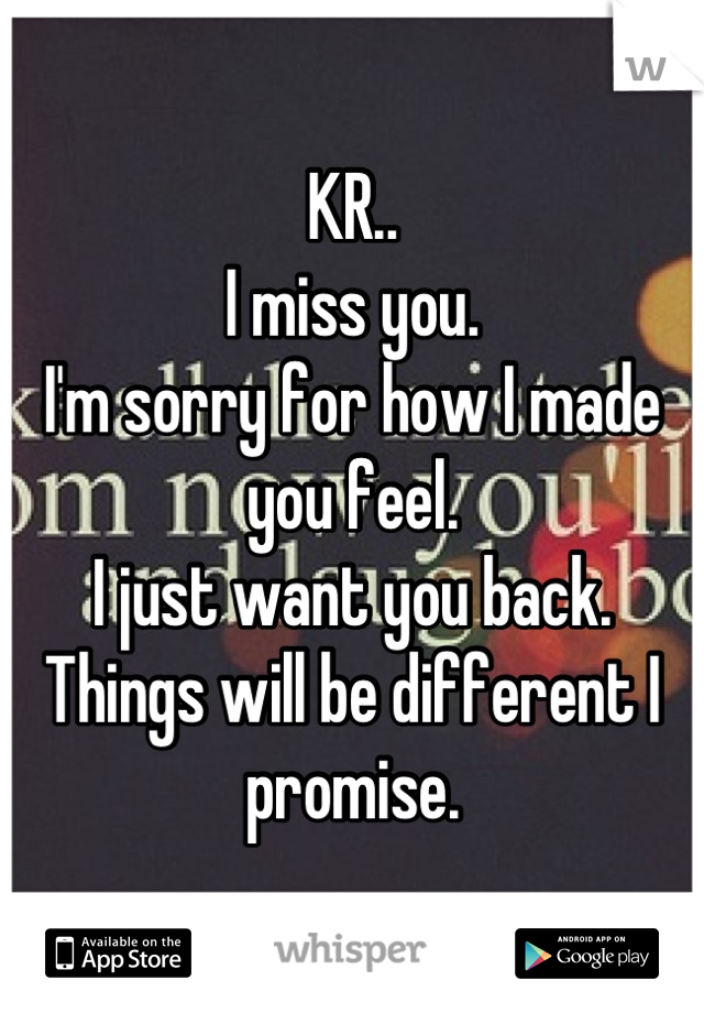 KR.. I miss you. I'm sorry for how I made you feel.  I just want you back.  Things will be different I promise.