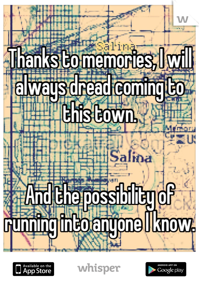 Thanks to memories, I will always dread coming to this town.   And the possibility of running into anyone I know.