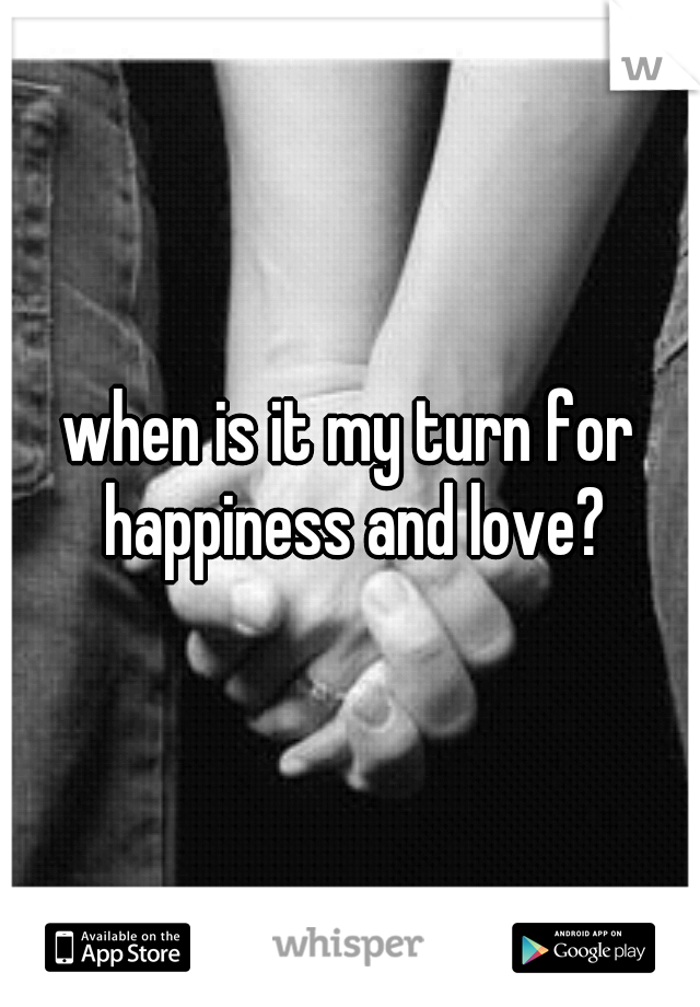 when is it my turn for happiness and love?